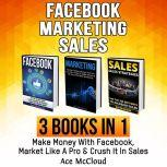 Facebook: Marketing: Sales: 3 Books in 1: Make Money With Facebook, Market Like A Pro & Crush It In Sales, Ace McCloud