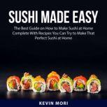 Sushi Made Easy The Best Guide on How to Make Sushi at Home Complete With Recipes You Can Try to Make That Perfect Sushi at Home, Kevin Mori