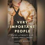 Very Important People Status and Beauty in the Global Party Circuit, Ashley Mears