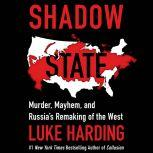 Shadow State Murder, Mayhem, and Russia's Remaking of the West, Luke Harding