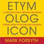 The Etymologicon A Circular Stroll Through the Hidden Connections of the English Language, Mark Forsyth