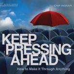 Keep Pressing Ahead How to Make it Through Anything, Chip Ingram