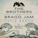 The Brothers of Bragg Jam A Mother's Memoir, Julie Bragg