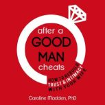 After a Good Man Cheats: How to Rebuild Trust & Intimacy With Your Wife Intimacy After Infidelity, Caroline Madden