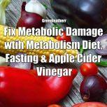 Fix Metabolic Damage wtih Metabolism Diet, Fasting & Apple Cider Vinegar, Greenleatherr