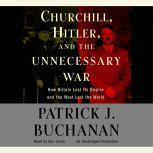 Churchill, Hitler and The Unnecessary War How Britain Lost Its Empire and the West Lost the World, Patrick J. Buchanan
