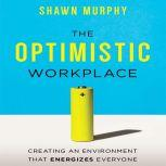 The Optimistic Workplace Creating an Environment That Energizes Everyone, Shawn Murphy