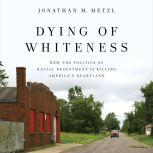 Dying of Whiteness How the Politics of Racial Resentment Is Killing America's Heartland, Jonathan M. Metzl