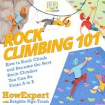 Rock Climbing 101 How to Rock Climb and Become the Best Rock Climber You Can Be From A to Z, HowExpert