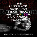 The Ultimate Guide To Think About Anti-Racism And Social Justice, Danielle S.Neumann