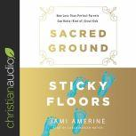 Sacred Ground, Sticky Floors How Less-Than-Perfect Parents Can Raise (Kind of) Great Kids, Jami Amerine