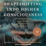 Shapeshifting into Higher Consciousness Heal and Transform Yourself and Our World with Ancient Shamanic and Modern Methods, Llyn Roberts