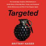 Targeted The Cambridge Analytica Whistleblower's Inside Story of How Big Data, Trump, and Facebook Broke Democracy and How It Can Happen Again, Brittany Kaiser