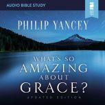 What's So Amazing About Grace? Updated Edition: Audio Bible Studies, Philip Yancey