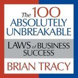 The 100 Absolutely Unbreakable Laws of Business Success Universal Laws for Achieving Success in Your Life and Work, Brian Tracy