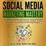 Social Media Marketing Mastery: The complete Beginners Guide to build a Brand and become an Expert Influencer through Facebook, Instagram, Youtube and Twitter – Powerful Personal Branding Strategies!, Social Media Marketing Guru