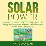 Solar Power: The Ultimate Guide to Solar Power and Other Renewable Energy, Learn to Use Solar and Other Forms of Renewable Energy to Help the Environment, Gary Wordan