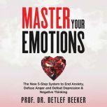 Master Your Emotions The New 5-Step System to End Anxiety, Defuse Anger and Defeat Depression & Negative Thinking, Prof. Dr. Detlef Beeker