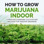 How to Grow Marijuana Indoor A Proven Cannabis Cultivation Method for Indoor Growers, Collin Castillo