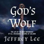 God's Wolf The Life of the Most Notorious of all Crusaders, Scourge of Saladin, Jeffrey Lee