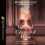 Gospel-Centered Mom The Freeing Truth About What Your Kids Really Need, Brooke McGlothlin