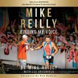 MIKE REILLY Finding My Voice Tales From IRONMAN, the World's Greatest Endurance Event, Mike Reilly