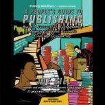 A People's Guide to Publishing Build a Successful, Sustainable, Meaningful Book Business from the Ground Up, Joe Biel