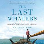 The Last Whalers Three Years in the Far Pacific with a Courageous Tribe and a Vanishing Way of Life, Doug Bock Clark