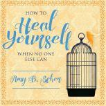 How to Heal Yourself When No One Else Can  A Total Self-Healing Approach for Mind, Body, and Spirit, Amy B. Scher