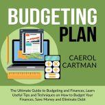 Budgeting Plan: The Ultimate Guide to Budgeting and Finances, Learn Useful Tips and Techniques on How to Budget Your Finances, Save Money and Eliminate Debt, Caerol Cartman