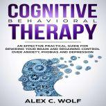 Cognitive Behavioral Therapy An Effective Practical Guide for Rewiring Your Brain and Regaining Control Over Anxiety, Phobias, and Depression, Alex C. Wolf