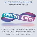 Spiritual Atheist A Quest To Unite Science & Wisdom Into A Radical New Life Philosophy To Thrive In The Digital Age, Nick Seneca Jankel