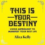 This Is Your Destiny Using Astrology to Manifest Your Best Life, Aliza Kelly