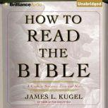 How to Read the Bible A Guide to Scripture, Then and Now, James L. Kugel