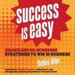 Success is Easy Shameless, No-nonsense Strategies to Win in Business, Debbie Allen
