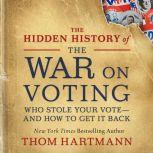 The Hidden History of the War on Voting Who Stole Your Vote—and How to Get It Back, Thom Hartmann