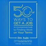 50 Ways to Get a Job An Unconventional Guide to Finding Work on Your Terms, Dev Aujla
