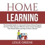 Home Learning: The Essential Guide to a Successful Home School Program For Your Child, Discover Effective Home School Strategies That Would Make Learning at Home a Breeze!, Leslie Greene