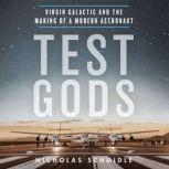 Test Gods Virgin Galactic and the Making of a Modern Astronaut, Nicholas Schmidle