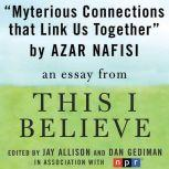 "Mysterious Connections that Link Us Together A ""This I Believe"" Essay, Azar Nafisi"