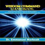 Wisdom Command Handbook Exploring divine wisdom tools for church leaders, aspiring ministers, role models, believers and disbelievers alike., Dr. Emmanuel Marboah