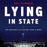 Lying in State Why Presidents Lie -- And Why Trump Is Worse, Eric Alterman