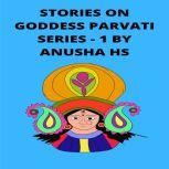 Stories on goddess Parvati series -1 From various sources of religious scripts, Anusha HS