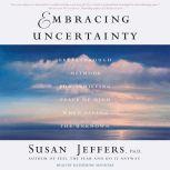 Embracing Uncertainty Breakthrough Methods for Achieving Peace of Mind When Facing the Unknown, Susan Jeffers, Ph.D.
