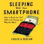 Sleeping With Your Smart Phone How to Break the 24/7 Habit and Change the Way You Work, Leslie A. Perlow