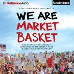 We Are Market Basket The Story of the Unlikely Grassroots Movement That Saved a Beloved Business, Daniel Korschun