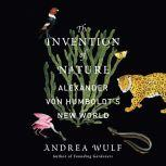 The Invention of Nature Alexander von Humboldt's New World, Andrea Wulf