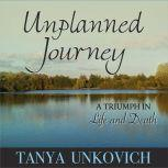 Unplanned Journey A Triumph in Life and Death, Tanya Unkovich