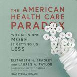 The American Health Care Paradox Why Spending More is Getting Us Less, Elizabeth H. Bradley