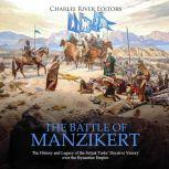 Battle of Manzikert, The: The History and Legacy of the Seljuk Turks' Decisive Victory over the Byzantine Empire, Charles River Editors